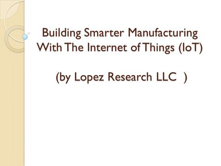Contents Manufacturing: IOT and the Next Industrial Revolution .