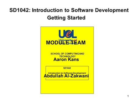 1 SD1042: Introduction to Software Development SD1042 Introduction to Software Development SCHOOL OF COMPUTING AND TECHNOLOGY Getting Started MODULE TEAM.