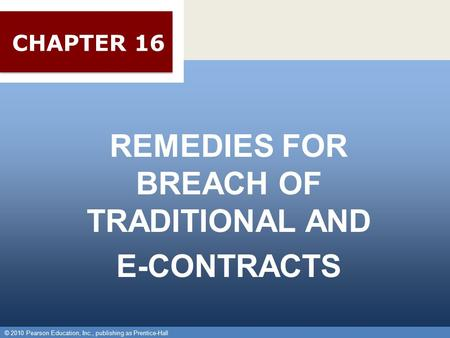 © 2010 Pearson Education, Inc., publishing as Prentice-Hall 1 REMEDIES FOR BREACH OF TRADITIONAL AND E-CONTRACTS © 2010 Pearson Education, Inc., publishing.