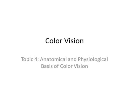 Color Vision Topic 4: Anatomical and Physiological Basis of Color Vision.