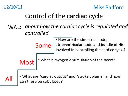 "12/10/11 Miss Radford Control of the cardiac cycle about how the cardiac cycle is regulated and controlled. WAL: All Most Some What are ""cardiac output"""