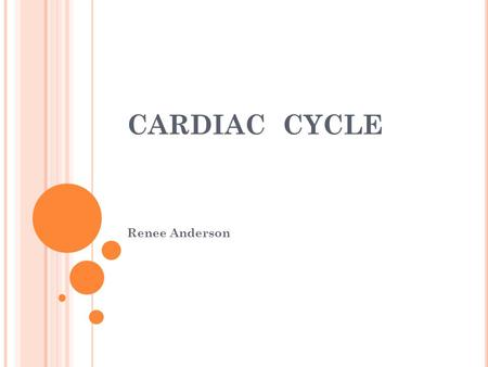CARDIAC CYCLE Renee Anderson. OBJECTIVES Define the cardiac cycle Describe and explain the three stages involved in a complete cardiac cycle Describe.