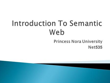 Princess Nora University Net535.  What is the Semantic Web?  Background  Components of the Semantic Web  Why the Semantic Web is needed  Uses of.