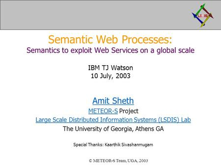 Semantic Web Processes: Semantics to exploit Web Services on a global scale IBM TJ Watson 10 July, 2003 Amit Sheth METEOR-SMETEOR-S Project Large Scale.