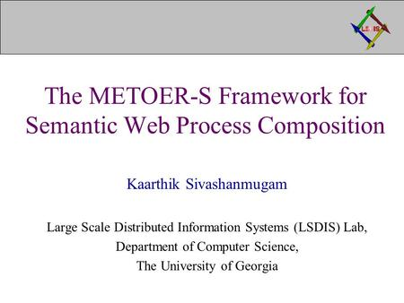The METOER-S Framework for Semantic Web Process Composition Kaarthik Sivashanmugam Large Scale Distributed Information Systems (LSDIS) Lab, Department.