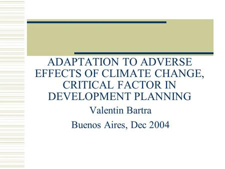 ADAPTATION TO ADVERSE EFFECTS OF CLIMATE CHANGE, CRITICAL FACTOR IN DEVELOPMENT PLANNING Valentin Bartra Buenos Aires, Dec 2004.