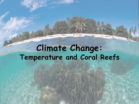 Climate Change: Temperature and Coral Reefs. Climate Change Weather vs. Climate Weather: day to day changes in temperature, rainfall, cloudiness, moisture.