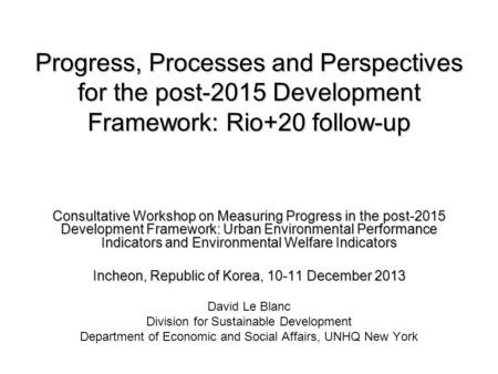 Progress, Processes and Perspectives for the post-2015 Development Framework: Rio+20 follow-up Consultative Workshop on Measuring Progress in the post-2015.