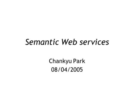 Semantic Web services Chankyu Park 08/04/2005. Agenda Next Generation Web Tutorial of Ontology for SWS Concept of SWS OWL-S ontology OWL-S Development.