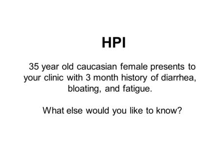 HPI 35 year old caucasian female presents to your clinic with 3 month history of diarrhea, bloating, and fatigue. What else would you like to know?