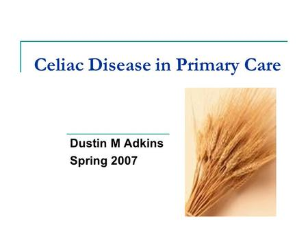 Celiac Disease in Primary Care Dustin M Adkins Spring 2007.