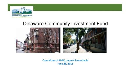 Delaware Community Investment Fund Committee of 100 Economic Roundtable June 26, 2015.