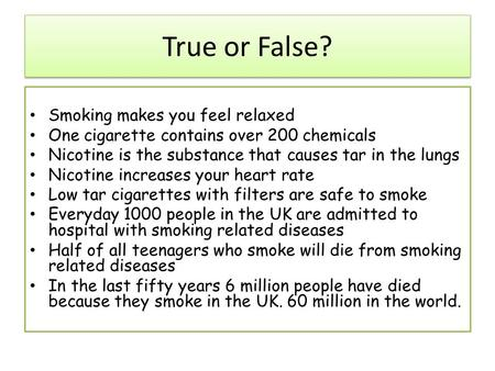 True or False? Smoking makes you feel relaxed One cigarette contains over 200 chemicals Nicotine is the substance that causes tar in the lungs Nicotine.