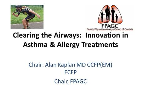 Clearing the Airways: Innovation in Asthma & Allergy Treatments Chair: Alan Kaplan MD CCFP(EM) FCFP Chair, FPAGC.