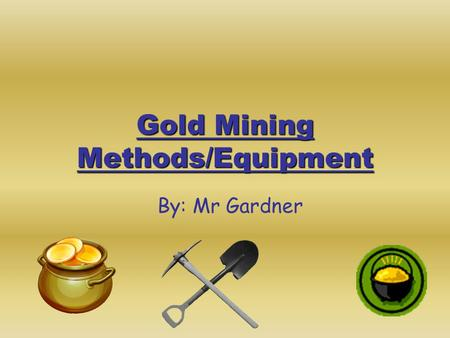 Gold Mining Methods/Equipment By: Mr Gardner. The Cradle The cradle used a handle to rock it back and forth. Gravel and mud were dumped on top of the.