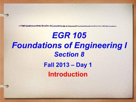 EGR 105 Foundations of Engineering I Section 8 Fall 2013 – Day 1 Introduction.