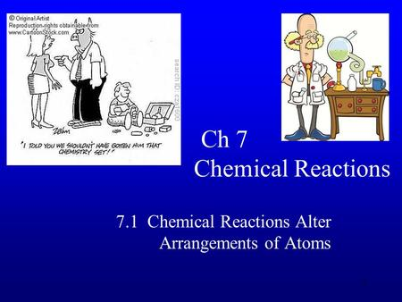1 Ch 7 Chemical Reactions 7.1 Chemical Reactions Alter Arrangements of Atoms.