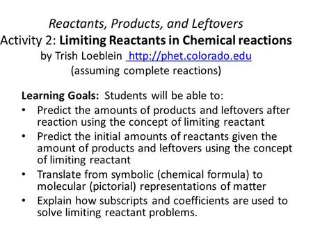 Reactants, Products, and Leftovers Activity 2: Limiting Reactants in Chemical reactions by Trish Loeblein http://phet.colorado.edu (assuming complete.