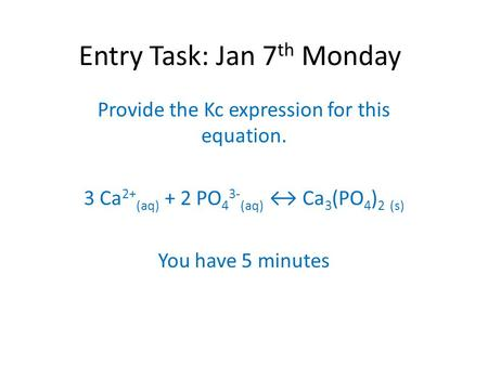 Entry Task: Jan 7 th Monday Provide the Kc expression for this equation. 3 Ca 2+ (aq) + 2 PO 4 3- (aq) ↔ Ca 3 (PO 4 ) 2 (s) You have 5 minutes.
