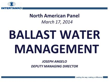 Leading the way; making a difference North American Panel March 17, 2014 BALLAST WATER MANAGEMENT JOSEPH ANGELO DEPUTY MANAGING DIRECTOR.