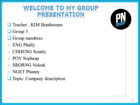 1  Teacher : KIM Bunthoeurn  Group 3  Group members: o ENG Phally o CHHENG Sounly o POV Sopheap o SRORNG Voleak o NGET Phanny  Topic: Company description.
