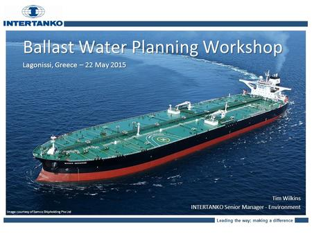 Leading the way; making a difference Ballast Water Planning Workshop Lagonissi, Greece – 22 May 2015 Image courtesy of Samco Shipholding Pte Ltd Tim Wilkins.