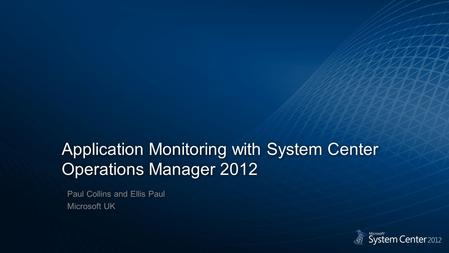 Application Monitoring with System Center Operations Manager 2012 Paul Collins and Ellis Paul Microsoft UK Paul Collins and Ellis Paul Microsoft UK.