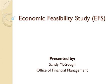 Economic Feasibility Study (EFS) Presented by: Sandy McGough Office of Financial Management.