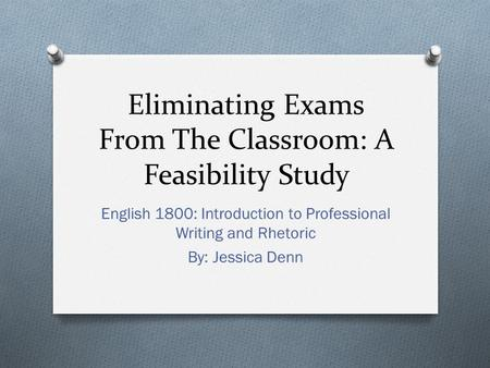 Eliminating Exams From The Classroom: A Feasibility Study English 1800: Introduction to Professional Writing and Rhetoric By: Jessica Denn.