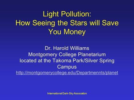 International Dark-Sky Assocation Light Pollution: How Seeing the Stars will Save You Money Dr. Harold Williams Montgomery College Planetarium located.