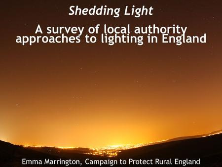 Shedding Light A survey of local authority approaches to lighting in England Emma Marrington, Campaign to Protect Rural England.