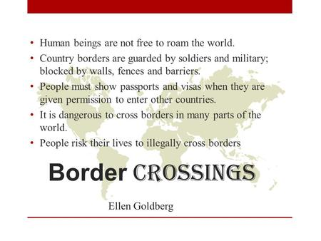 Border crossings Ellen Goldberg Human beings are not free to roam the world. Country borders are guarded by soldiers and military; blocked by walls, fences.