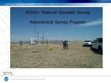 NGS role in supporting to FAA NOAA / National Geodetic Survey Aeronautical Survey Program Mark Howard March 10, 2011.