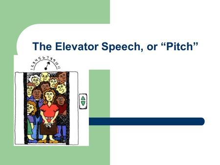"The Elevator Speech, or ""Pitch"". The Elevator Speech Is a tool used by job-seekers and for organizations and individuals with products and services to."