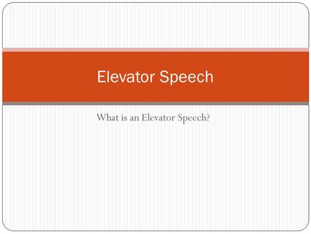 What is an Elevator Speech? Elevator Speech. Elevator Speech is….. An elevator speech is a short (15-30 second, 150 word) sound bite that succinctly and.