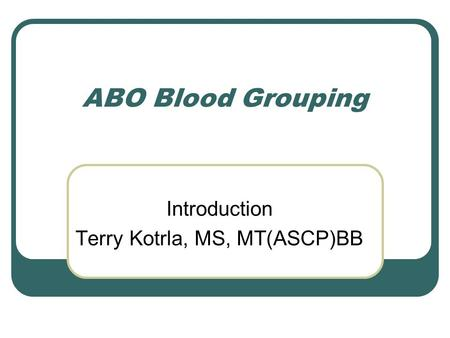 ABO Blood Grouping Introduction Terry Kotrla, MS, MT(ASCP)BB.