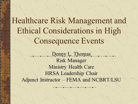 Healthcare Risk Management and Ethical Considerations in High Consequence Events Denny L. Thomas Risk Manager Ministry Health Care HRSA Leadership Chair.