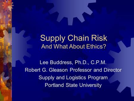 Supply Chain Risk And What About Ethics? Lee Buddress, Ph.D., C.P.M. Robert G. Gleason Professor and Director Supply and Logistics Program Portland State.