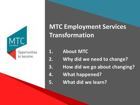 1 Voice Project Presentation June 2015 1.About MTC 2.Why did we need to change? 3.How did we go about changing? 4.What happened? 5.What did we learn? MTC.