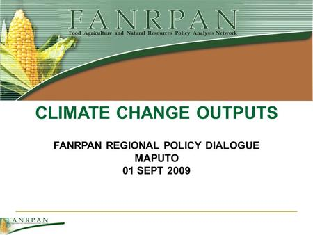 FANRPAN REGIONAL POLICY DIALOGUE MAPUTO 01 SEPT 2009 CLIMATE CHANGE OUTPUTS.