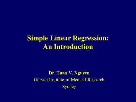 Simple Linear Regression: An Introduction Dr. Tuan V. Nguyen Garvan Institute of Medical Research Sydney.