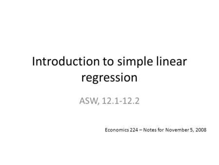 Introduction to simple linear regression ASW, 12.1-12.2 Economics 224 – Notes for November 5, 2008.