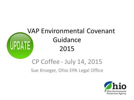 VAP Environmental Covenant Guidance 2015 CP Coffee - July 14, 2015 Sue Kroeger, Ohio EPA Legal Office.
