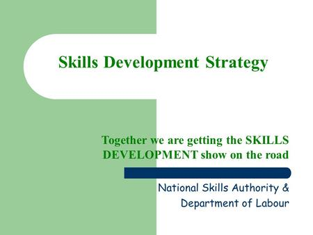 Skills Development Strategy Together we are getting the SKILLS DEVELOPMENT show on the road National Skills Authority & Department of Labour.