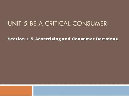UNIT 5-BE A CRITICAL CONSUMER Section 1.5 Advertising and Consumer Decisions.