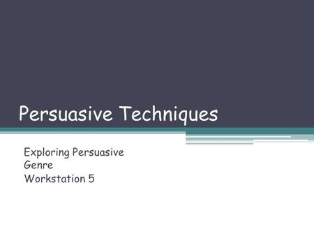 Persuasive <strong>Techniques</strong> Exploring Persuasive Genre Workstation 5.
