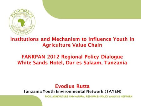 Institutions and Mechanism to influence Youth in Agriculture Value Chain FANRPAN 2012 Regional Policy Dialogue White Sands Hotel, Dar es Salaam, Tanzania.