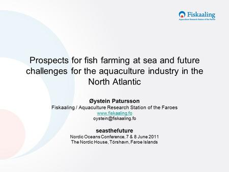 Prospects for fish farming at sea and future challenges for the aquaculture industry in the North Atlantic Øystein Patursson Fiskaaling / Aquaculture Research.