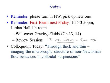 Notes Reminder: please turn in HW, pick up new one Reminder: First Exam next Friday, 1:55-3:50pm, Jordan Hall lab room – Will cover Gravity, Fluids (Ch.13,