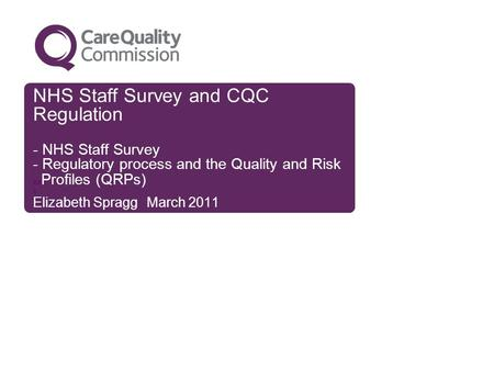 NHS Staff Survey and CQC Regulation - NHS Staff Survey - Regulatory process and the Quality and Risk xx Profiles (QRPs) x Elizabeth Spragg March 2011.